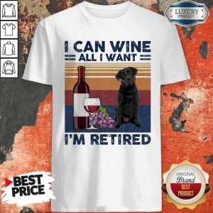 Good Labrador Retriever I Can Wine All I Want I'm Retired Vintage Shirt