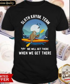Good Sloth Kayak Team We Will Get There Shirt