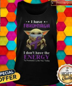 Nice Baby Yoda I Have Fibromyalgia I Don't Have The Energy To Pretend I Like You Today Tank Top