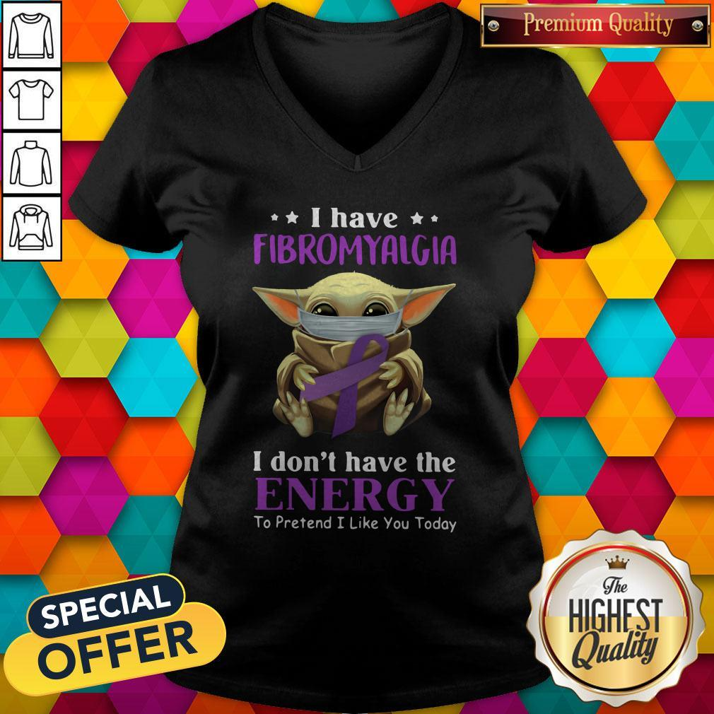 Nice Baby Yoda I Have Fibromyalgia I Don't Have The Energy To Pretend I Like You Today V-neck