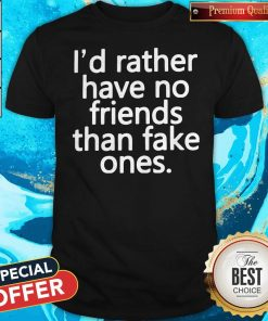 Nice I'd Rather Have No Friends Than Fake One's Shirt