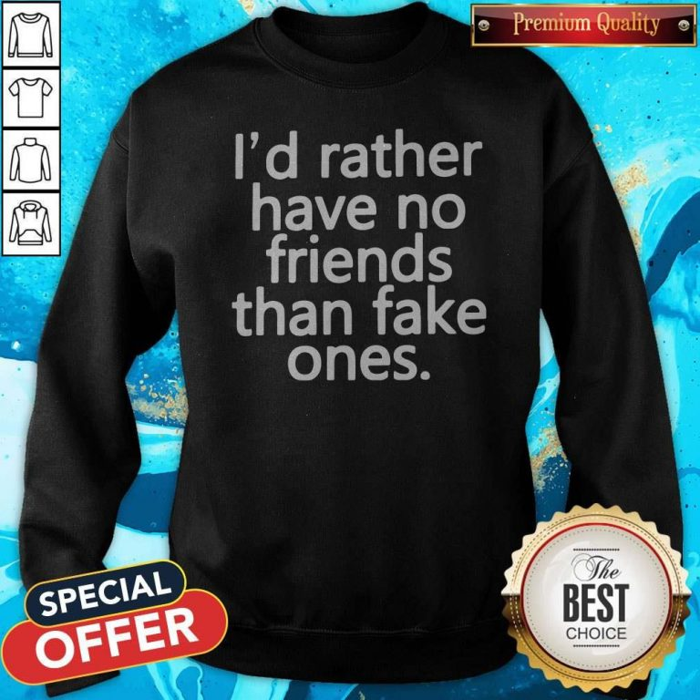 Nice I'd Rather Have No Friends Than Fake One's Sweatshirt