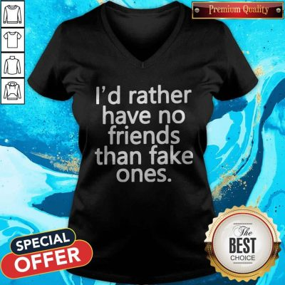 Nice I'd Rather Have No Friends Than Fake One's V-neck