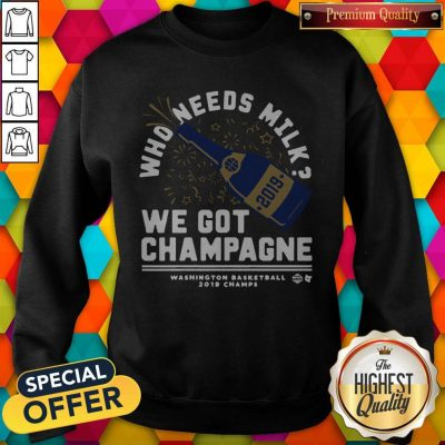 Nice Who Needs Milk We Got Champagne Washington Basketball 2019 Sweatshirt