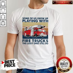 Official Some Of Us Grew Up Playing With Fire Trucks The Lucky Ones Still Do Vintage Shirt