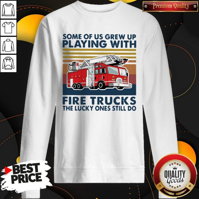 Official Some Of Us Grew Up Playing With Fire Trucks The Lucky Ones Still Do Vintage Sweatshirt