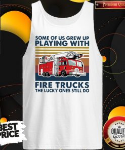 Official Some Of Us Grew Up Playing With Fire Trucks The Lucky Ones Still Do Vintage Tank Top