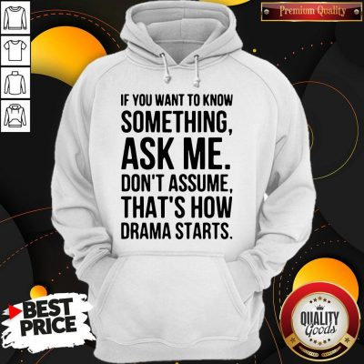 Original If You Want To Know Something Ask Me Don't Assume That's How Drama Starts Hoodie