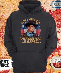 Original John Wayne Sure I Wave The American Flag Do You Know A Better Flag To Wave Hoodie