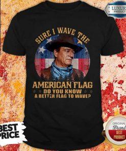Original John Wayne Sure I Wave The American Flag Do You Know A Better Flag To Wave Shirt