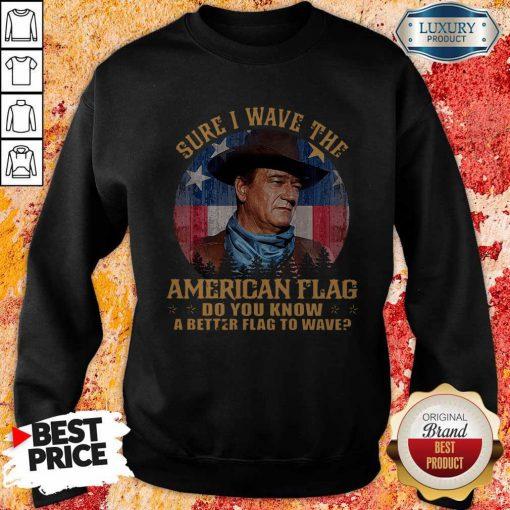 Original John Wayne Sure I Wave The American Flag Do You Know A Better Flag To Wave Sweatshirt