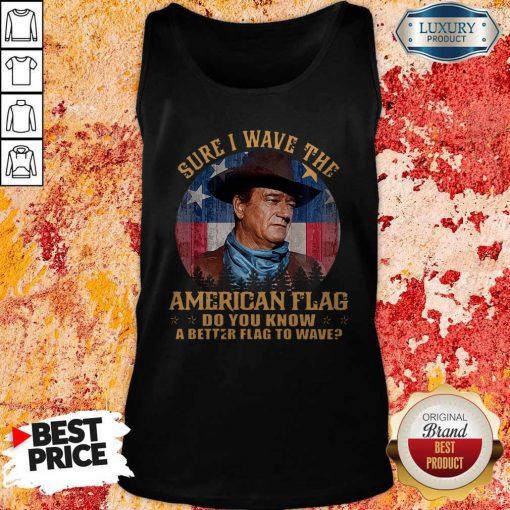 Original John Wayne Sure I Wave The American Flag Do You Know A Better Flag To Wave Tank Top