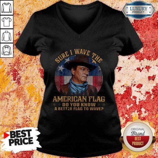 Original John Wayne Sure I Wave The American Flag Do You Know A Better Flag To Wave V-neck