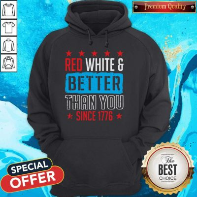 Original Red White And Better Than You Since 1776 Hoodie