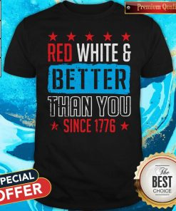 Original Red White And Better Than You Since 1776 Shirt