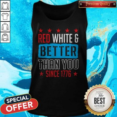Original Red White And Better Than You Since 1776 Tank Top