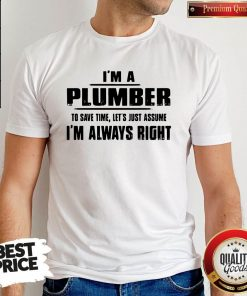 Perfect I'm A Plumber To Save Time Let's Just Assume I'm Always Right T-Shirt