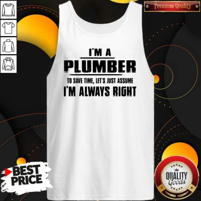 Perfect I'm A Plumber To Save Time Let's Just Assume I'm Always Right Tank Top