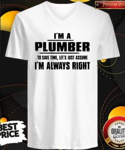 Perfect I'm A Plumber To Save Time Let's Just Assume I'm Always Right V-neck