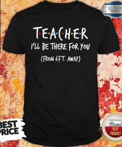 Perfect Teacher I'll Be There For You From 6ft Away Shirt
