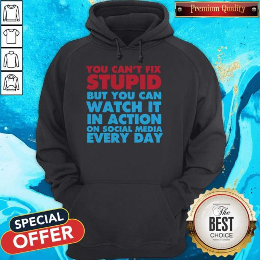 Perfect You Can't Fix Stupid But You Can Watch It In Action On Social Media Every Day Hoodie