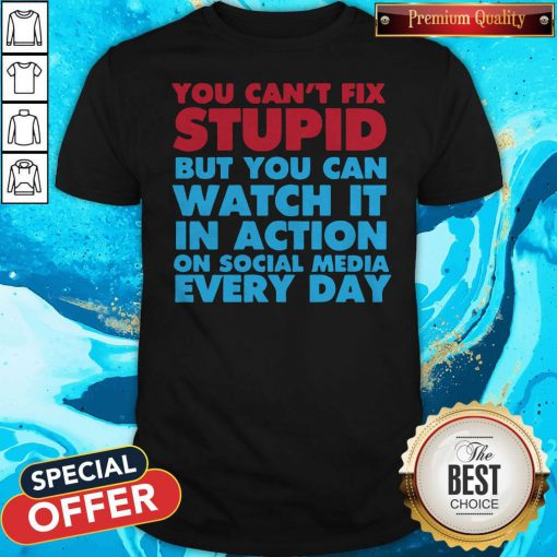Perfect You Can't Fix Stupid But You Can Watch It In Action On Social Media Every Day Shirt
