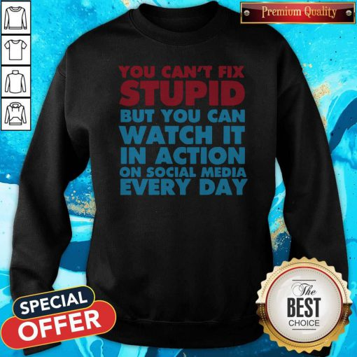 Perfect You Can't Fix Stupid But You Can Watch It In Action On Social Media Every Day Sweatshirt