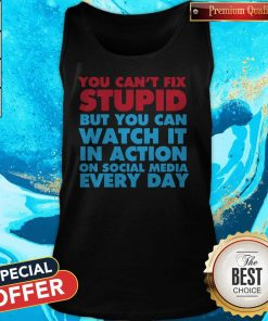 Perfect You Can't Fix Stupid But You Can Watch It In Action On Social Media Every Day Tank Top
