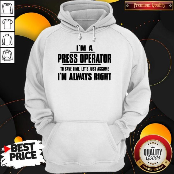 Premium I'm A Press Operator To Save Time Let's Just Assume I'm Always Right Hoodie