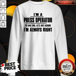 Premium I'm A Press Operator To Save Time Let's Just Assume I'm Always Right Sweatshirt