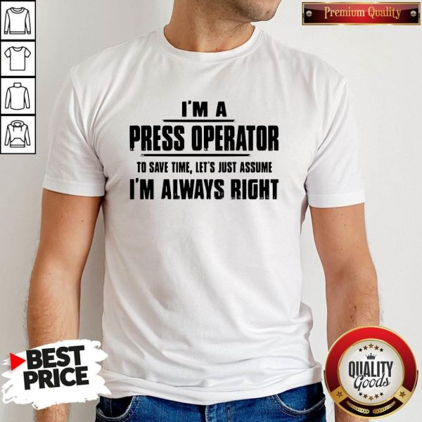 Premium I'm A Press Operator To Save Time Let's Just Assume I'm Always Right T-Shirt