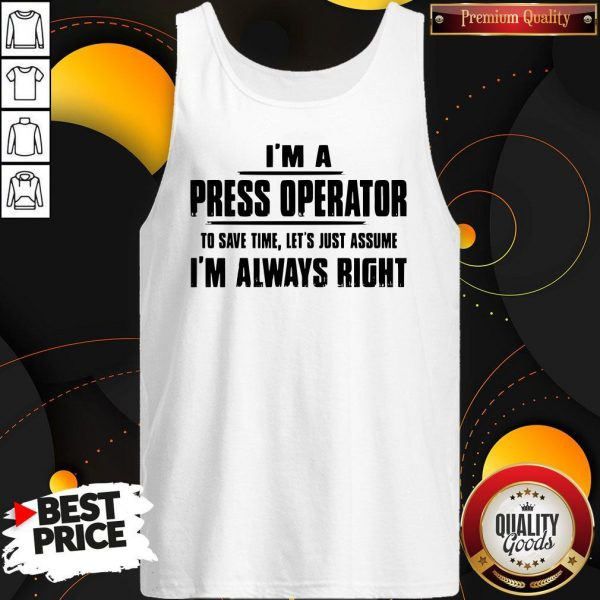 Premium I'm A Press Operator To Save Time Let's Just Assume I'm Always Right Tank Top
