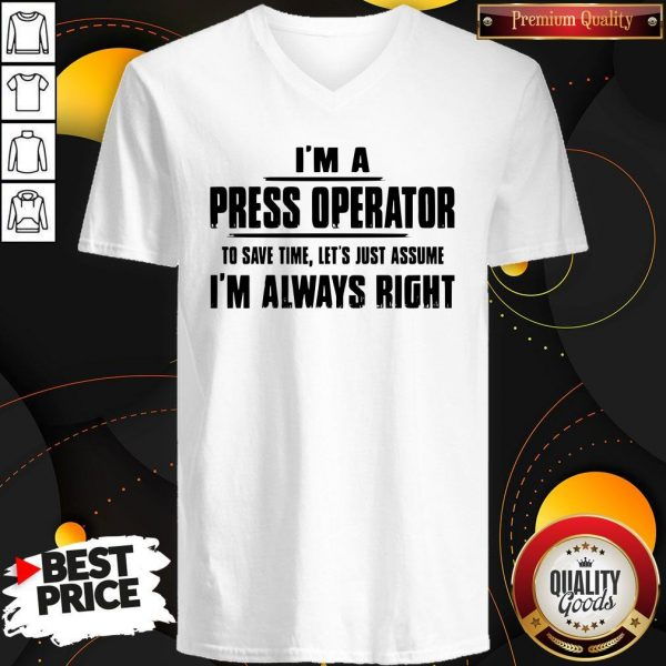 Premium I'm A Press Operator To Save Time Let's Just Assume I'm Always Right V-neck