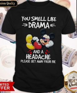 Premium Mickey Mouse You Smell Like Drama And A Headache Please Get Away From Me Shirt