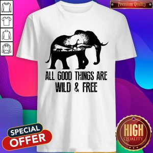 Pretty Elephant All Good Things Are Wild And Free Shirt - Design By Earstees.com