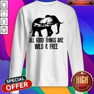 Pretty Elephant All Good Things Are Wild And Free Sweatshirt - Design By Earstees.com