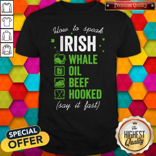 Pretty Good Whale Oil Beef Hooked How To Speak Irish St. Patrick's Day Shirt