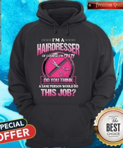 Pretty I'm A Hairdresser Of Course I'm Crazy Do You Think This Job Hoodie