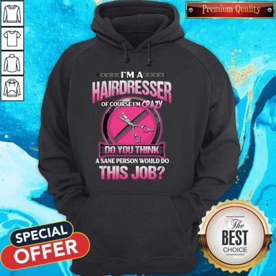 Pretty I'm A Hairdresser Of Course I'm Crazy Do You Think This Job Hoodie