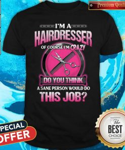 Pretty I'm A Hairdresser Of Course I'm Crazy Do You Think This Job Shirt
