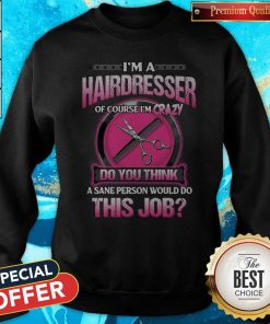 Pretty I'm A Hairdresser Of Course I'm Crazy Do You Think This Job Sweatshirt