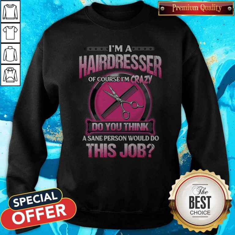 Pretty I'm A Hairdresser Of Course I'm Crazy Do You Think This Job Sweatshirt