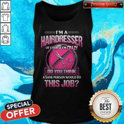 Pretty I'm A Hairdresser Of Course I'm Crazy Do You Think This Job Tank Top