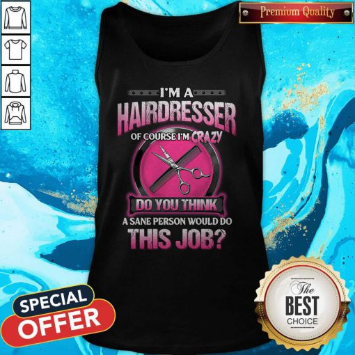 Pretty I'm A Hairdresser Of Course I'm Crazy Do You Think This Job Tank Top