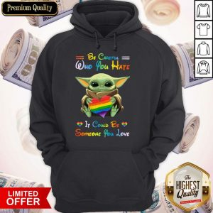 Top Baby Yoda Be Careful Who You Hate It Could Be Someone You Love Hoodie