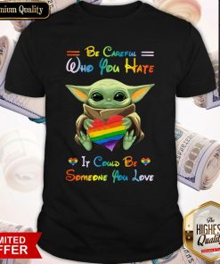 Top Baby Yoda Be Careful Who You Hate It Could Be Someone You Love Shirt