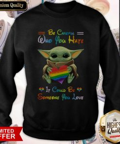 Top Baby Yoda Be Careful Who You Hate It Could Be Someone You Love Sweatshirt