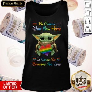 Top Baby Yoda Be Careful Who You Hate It Could Be Someone You Love Tank Top