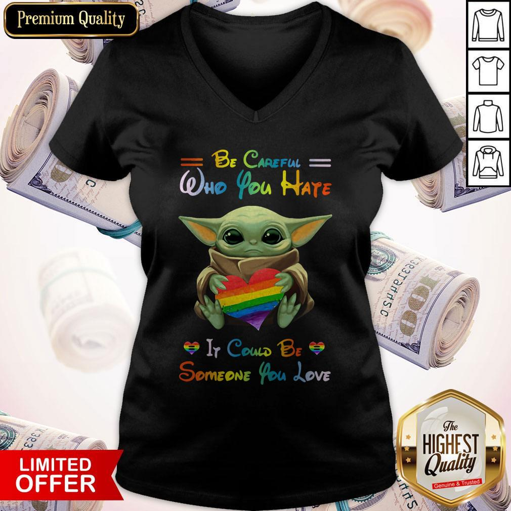 Top Baby Yoda Be Careful Who You Hate It Could Be Someone You Love V-neck