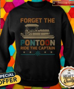 Top Forget The Pontoon Ride The Captain Vintage Sweatshirt